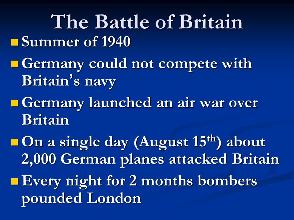 The Battle of Britain Summer of 1940 Summer of 1940 Germany could not compete with Britain ' s navy Germany could not compete with Britain ' s navy Germany launched an air war over Britain Germany launched an air war over Britain On a single day (August 15 th ) about 2,000 German planes attacked Britain On a single day (August 15 th ) about 2,000 German planes attacked Britain Every night for 2 months bombers pounded London Every night for 2 months bombers pounded London