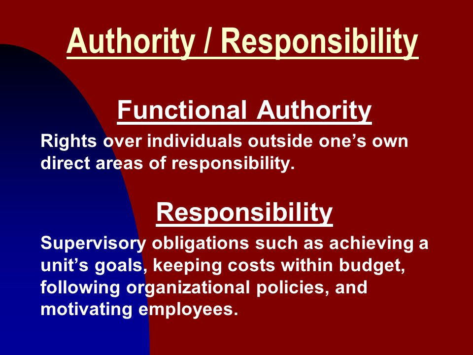 5 Authority / Responsibility Functional Authority Rights over individuals outside one's own direct areas of responsibility. Responsibility Supervisory