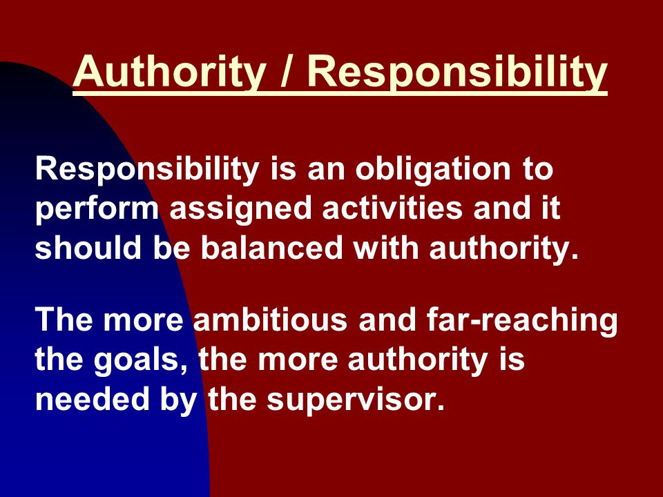 6 Authority / Responsibility Responsibility is an obligation to perform assigned activities and it should be balanced with authority. The more ambitio