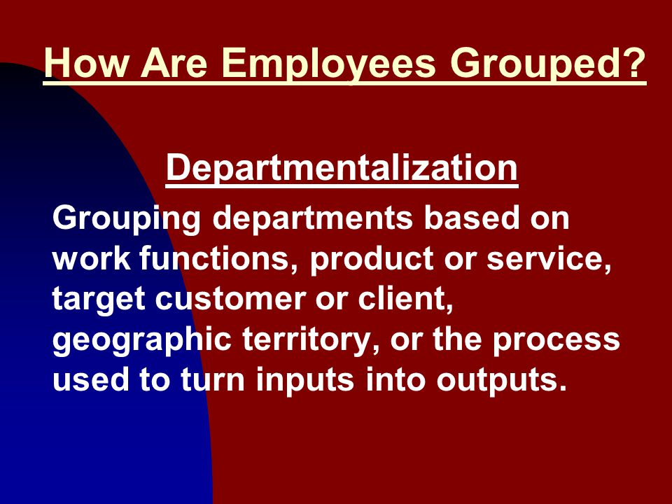 8 How Are Employees Grouped? Departmentalization Grouping departments based on work functions, product or service, target customer or client, geograph