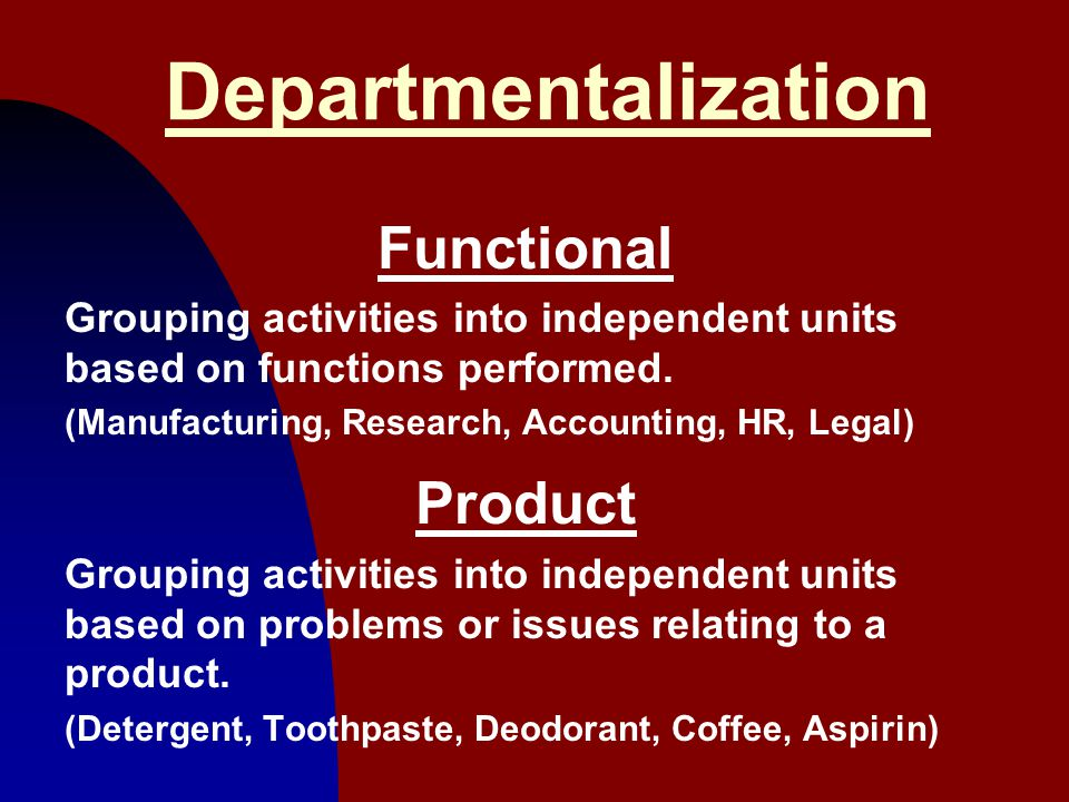 9 Departmentalization Functional Grouping activities into independent units based on functions performed. (Manufacturing, Research, Accounting, HR, Le