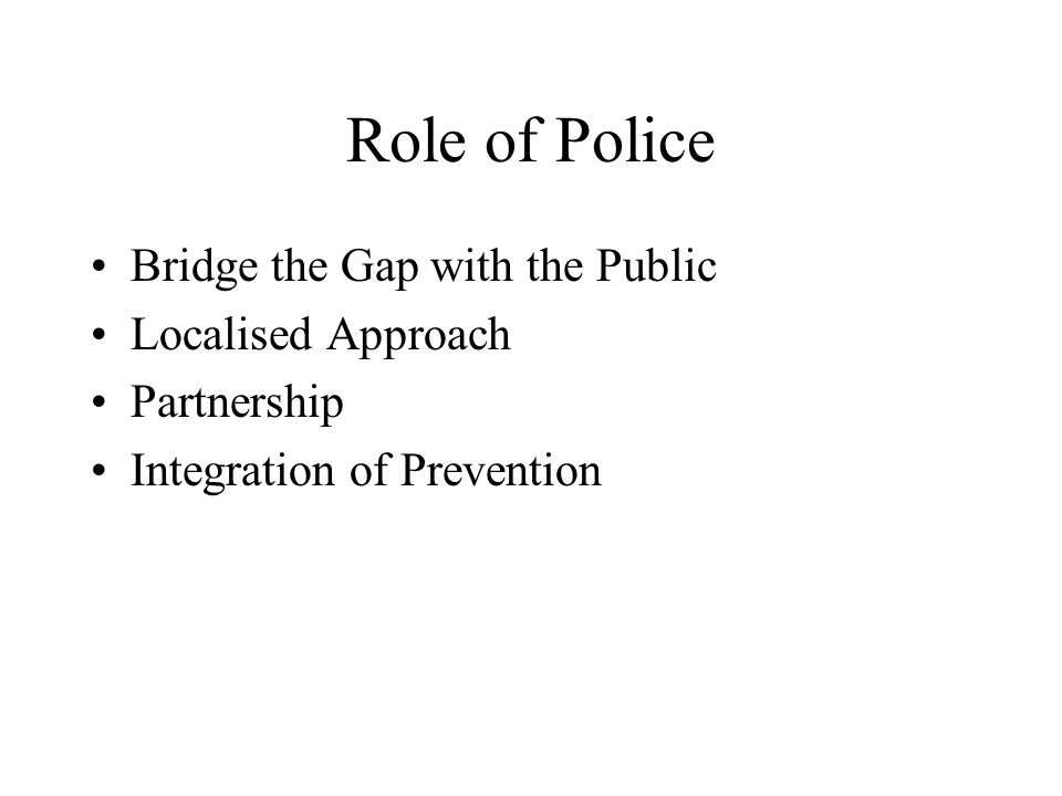 Role of Police Bridge the Gap with the Public Localised Approach Partnership Integration of Prevention
