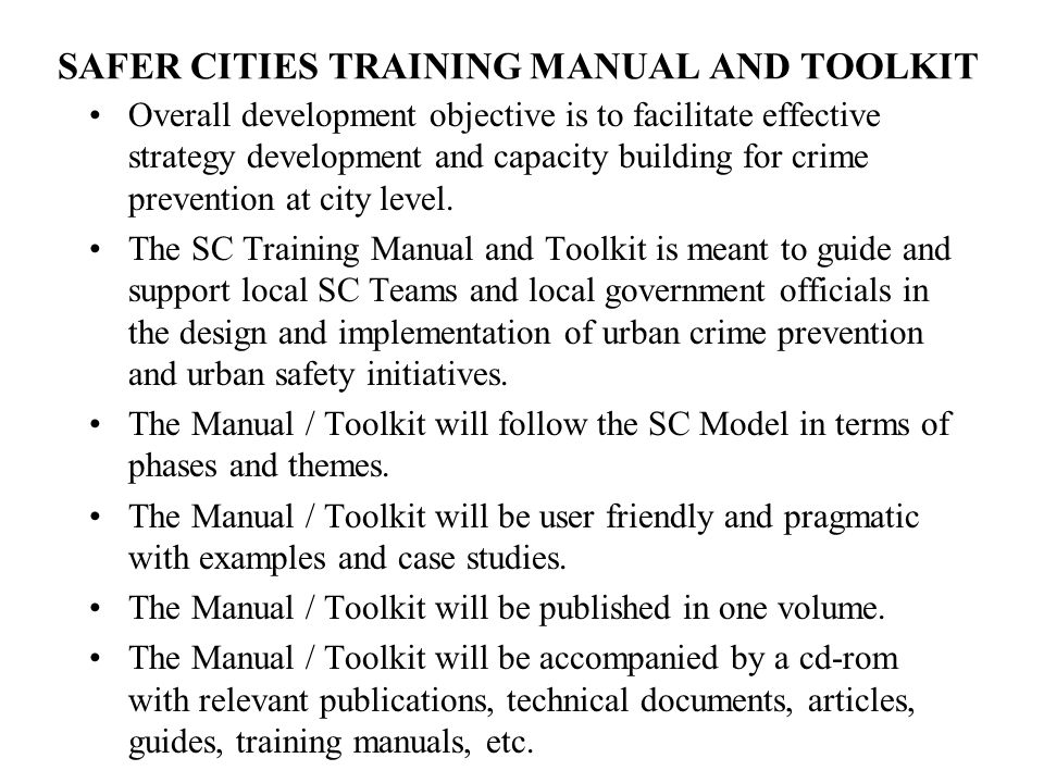 SAFER CITIES TRAINING MANUAL AND TOOLKIT Overall development objective is to facilitate effective strategy development and capacity building for crime prevention at city level.