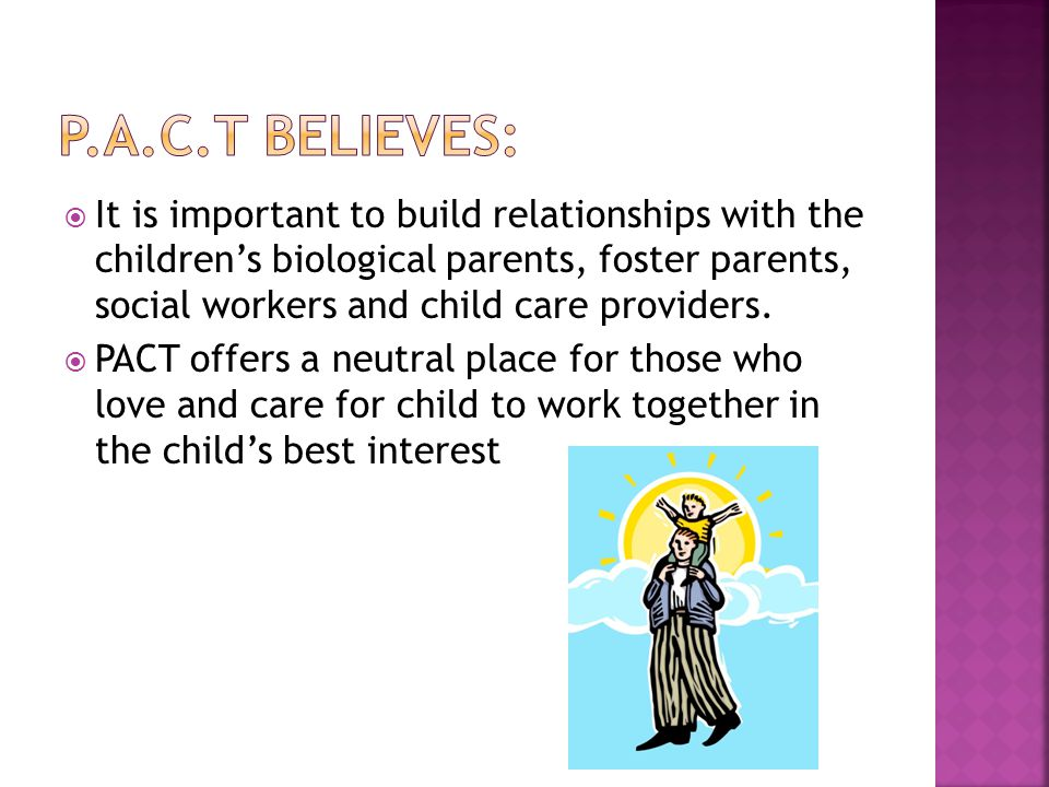  It is important to build relationships with the children's biological parents, foster parents, social workers and child care providers.