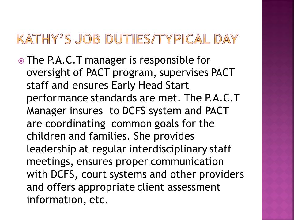  The P.A.C.T manager is responsible for oversight of PACT program, supervises PACT staff and ensures Early Head Start performance standards are met.