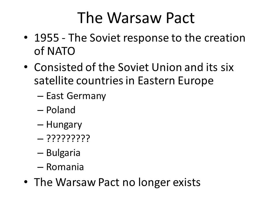 The Warsaw Pact The Soviet response to the creation of NATO Consisted of the Soviet Union and its six satellite countries in Eastern Europe – East Germany – Poland – Hungary – .