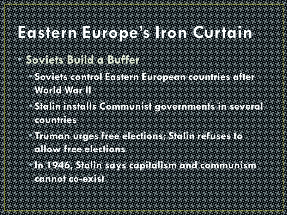 The Ideological Struggle Soviet & Eastern Bloc Nations [ Iron Curtain ] US & the Western Democracies GOAL  spread world- wide Communism GOAL  Containment of Communism & the eventual collapse of the Communist world.