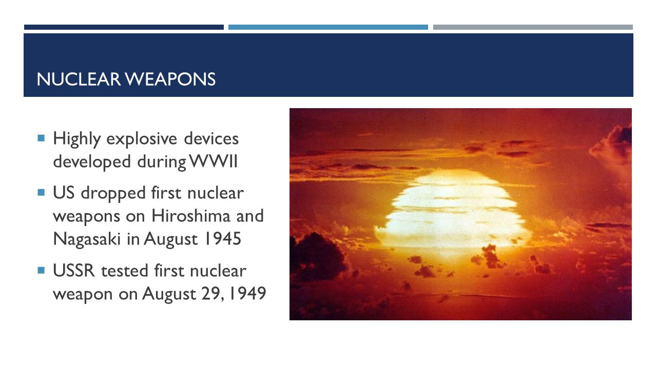 NUCLEAR WEAPONS  Highly explosive devices developed during WWII  US dropped first nuclear weapons on Hiroshima and Nagasaki in August 1945  USSR tested first nuclear weapon on August 29, 1949