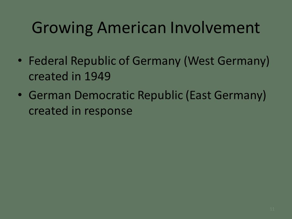 Federal Republic of Germany (West Germany) created in 1949 German Democratic Republic (East Germany) created in response Growing American Involvement 11