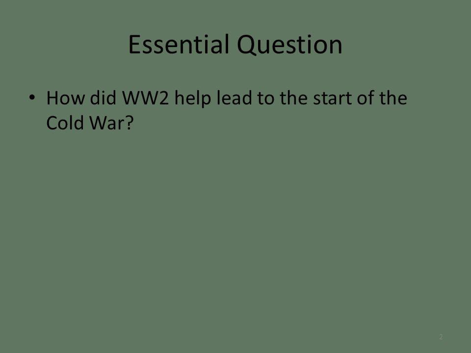 Essential Question How did WW2 help lead to the start of the Cold War 2