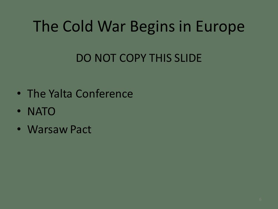 The Cold War Begins in Europe DO NOT COPY THIS SLIDE The Yalta Conference NATO Warsaw Pact 6