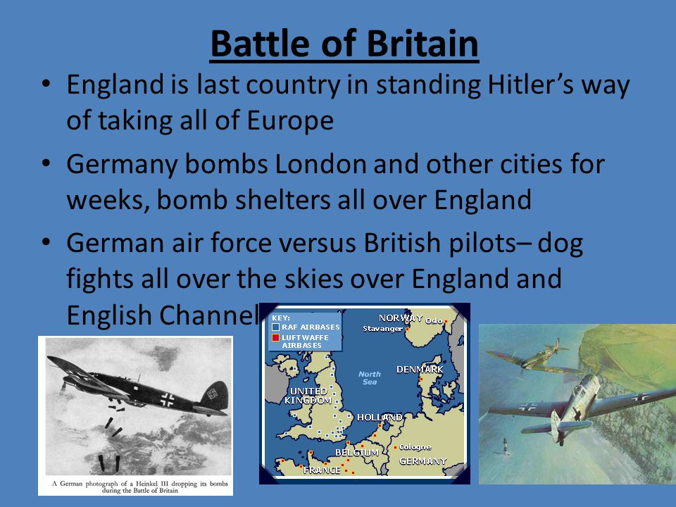 Battle of Britain England is last country in standing Hitler's way of taking all of Europe Germany bombs London and other cities for weeks, bomb shelters all over England German air force versus British pilots– dog fights all over the skies over England and English Channel
