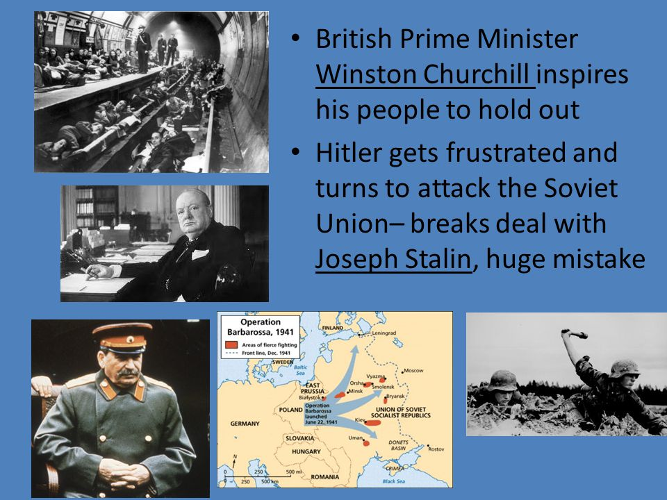 British Prime Minister Winston Churchill inspires his people to hold out Hitler gets frustrated and turns to attack the Soviet Union– breaks deal with Joseph Stalin, huge mistake