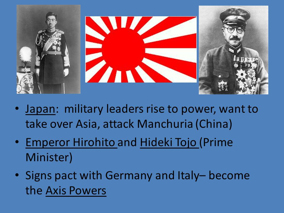 Japan: military leaders rise to power, want to take over Asia, attack Manchuria (China) Emperor Hirohito and Hideki Tojo (Prime Minister) Signs pact with Germany and Italy– become the Axis Powers
