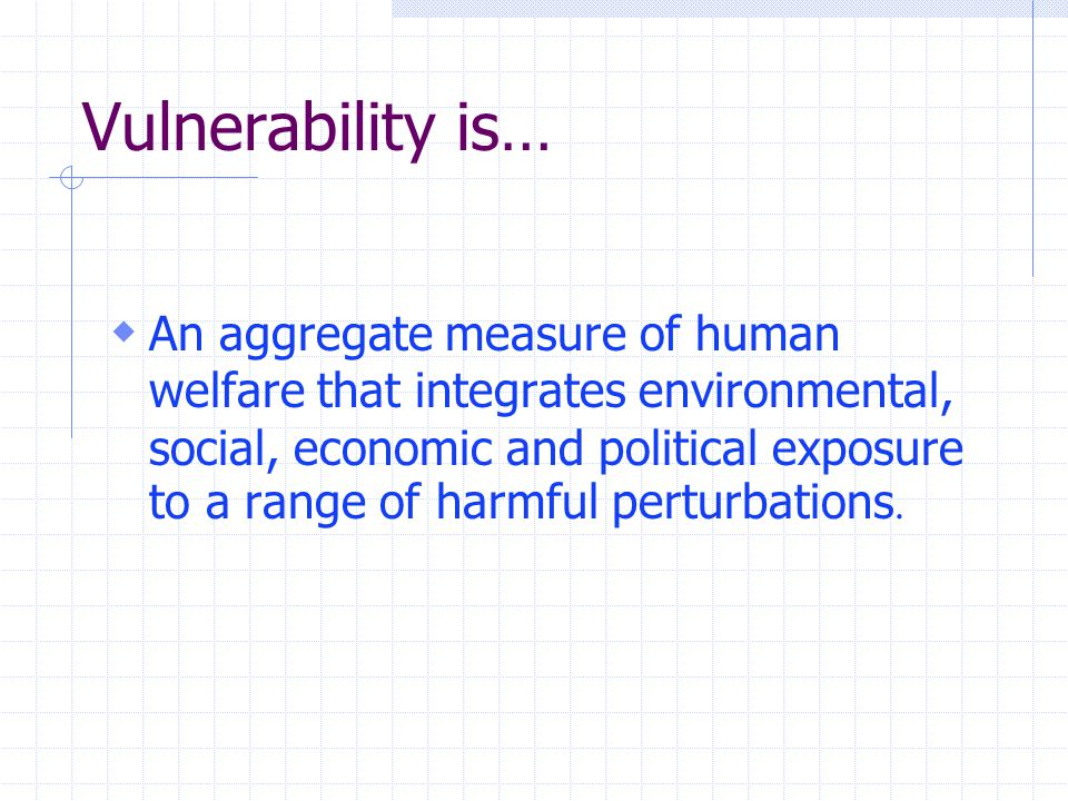 Vulnerability is…  An aggregate measure of human welfare that integrates environmental, social, economic and political exposure to a range of harmful perturbations.