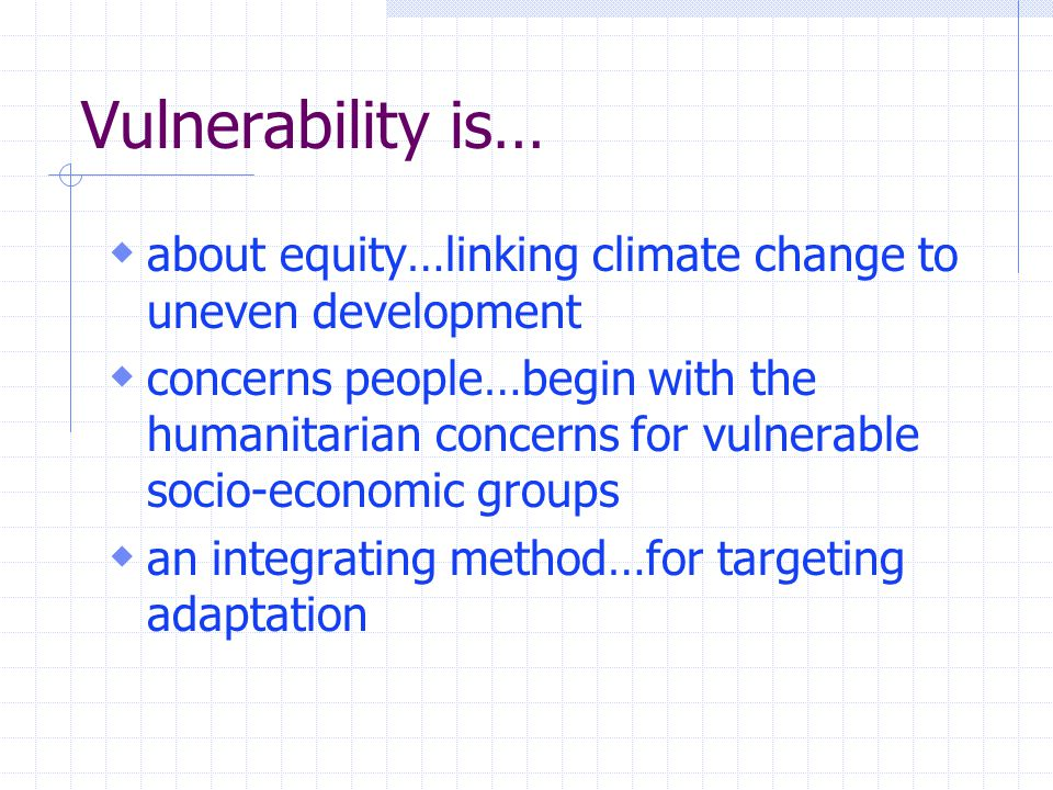 Vulnerability is…  about equity…linking climate change to uneven development  concerns people…begin with the humanitarian concerns for vulnerable socio-economic groups  an integrating method…for targeting adaptation