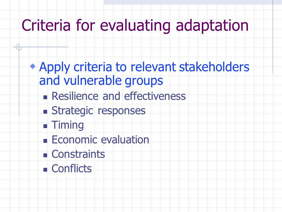 Criteria for evaluating adaptation  Apply criteria to relevant stakeholders and vulnerable groups Resilience and effectiveness Strategic responses Timing Economic evaluation Constraints Conflicts