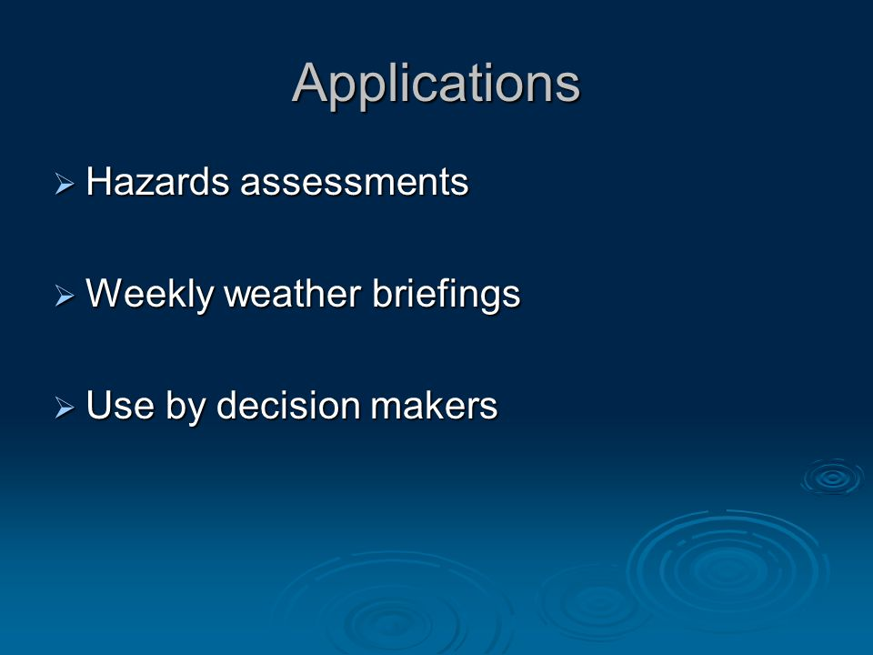 Applications  Hazards assessments  Weekly weather briefings  Use by decision makers