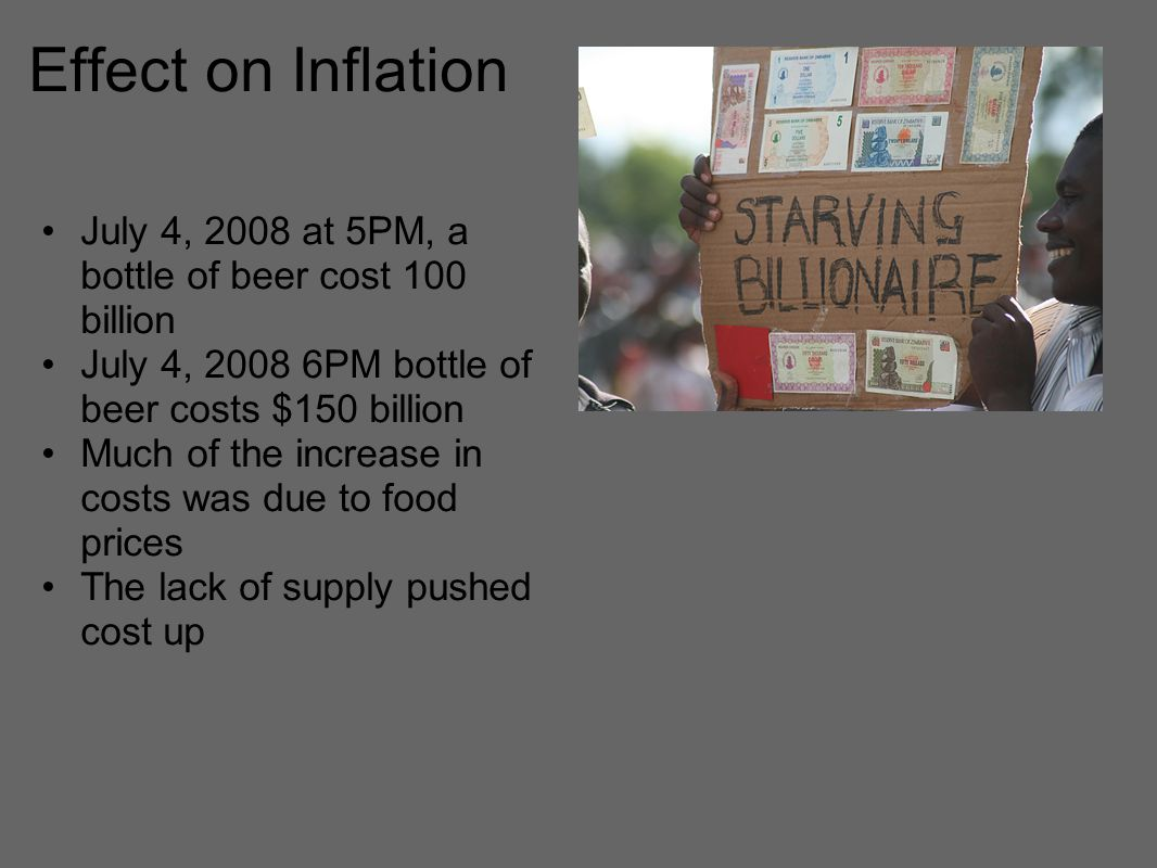 Effect on Inflation July 4, 2008 at 5PM, a bottle of beer cost 100 billion July 4, PM bottle of beer costs $150 billion Much of the increase in costs was due to food prices The lack of supply pushed cost up