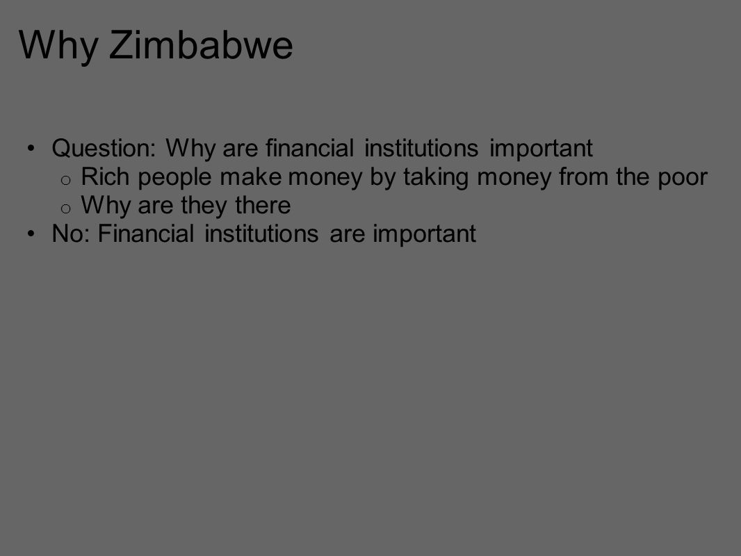 Why Zimbabwe Question: Why are financial institutions important o Rich people make money by taking money from the poor o Why are they there No: Financial institutions are important