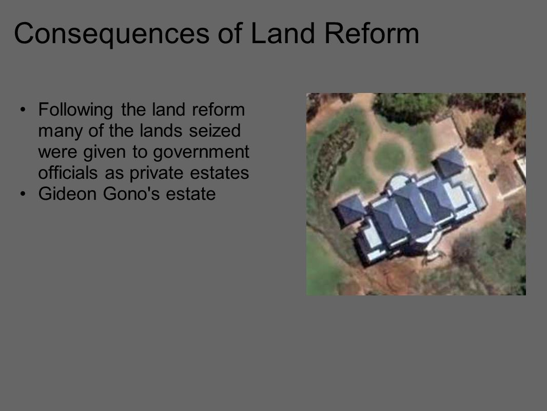 Consequences of Land Reform Following the land reform many of the lands seized were given to government officials as private estates Gideon Gono s estate