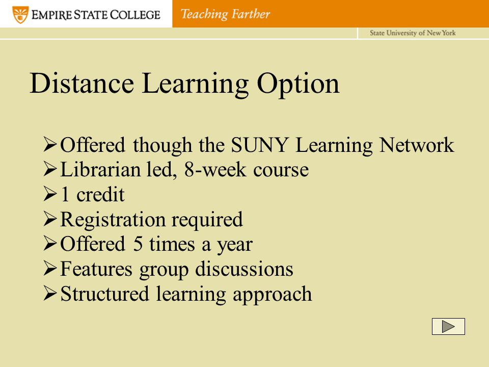  Offered though the SUNY Learning Network  Librarian led, 8-week course  1 credit  Registration required  Offered 5 times a year  Features group discussions  Structured learning approach Distance Learning Option