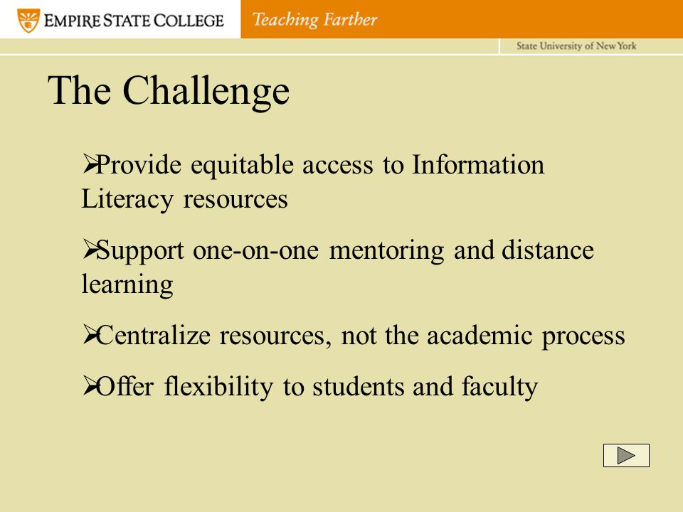 The Challenge  Provide equitable access to Information Literacy resources  Support one-on-one mentoring and distance learning  Centralize resources, not the academic process  Offer flexibility to students and faculty