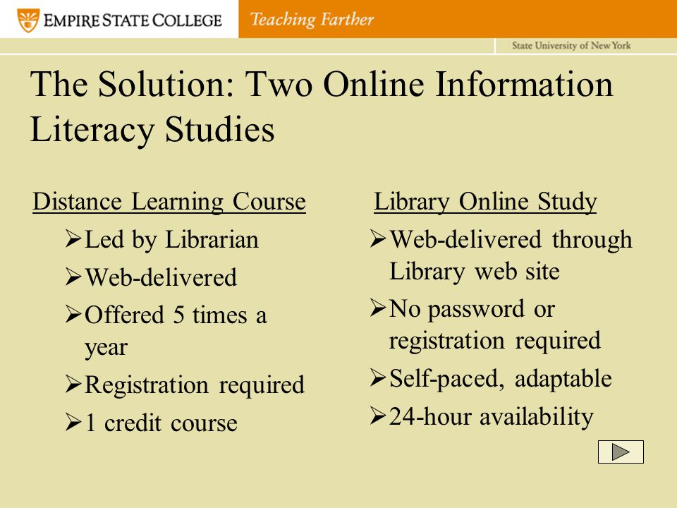 The Solution: Two Online Information Literacy Studies Distance Learning Course  Led by Librarian  Web-delivered  Offered 5 times a year  Registration required  1 credit course Library Online Study  Web-delivered through Library web site  No password or registration required  Self-paced, adaptable  24-hour availability