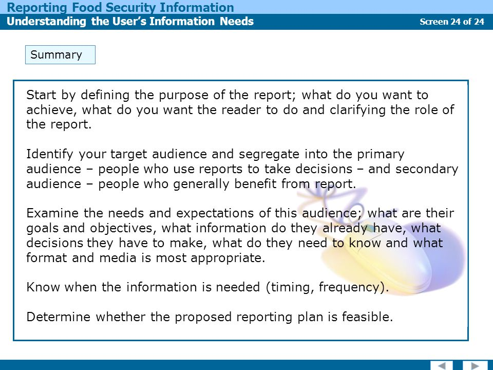 Screen 24 of 24 Reporting Food Security Information Understanding the User's Information Needs Start by defining the purpose of the report; what do you want to achieve, what do you want the reader to do and clarifying the role of the report.