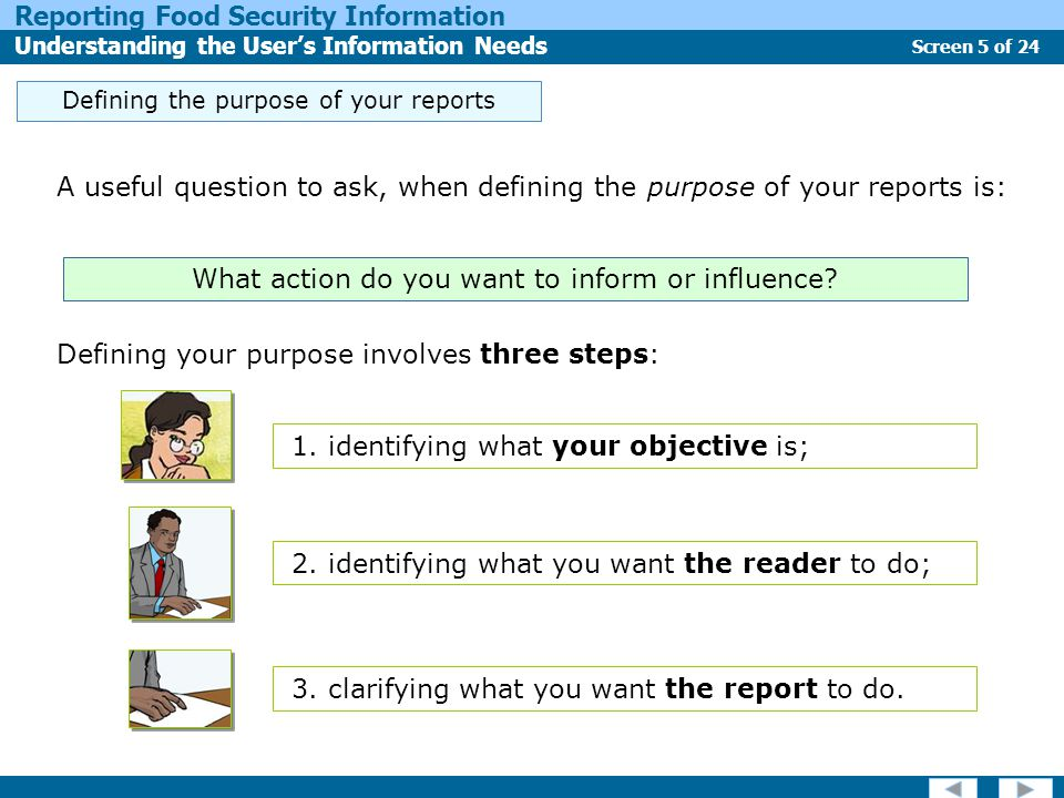 Screen 5 of 24 Reporting Food Security Information Understanding the User's Information Needs Defining the purpose of your reports A useful question to ask, when defining the purpose of your reports is: Defining your purpose involves three steps: What action do you want to inform or influence.