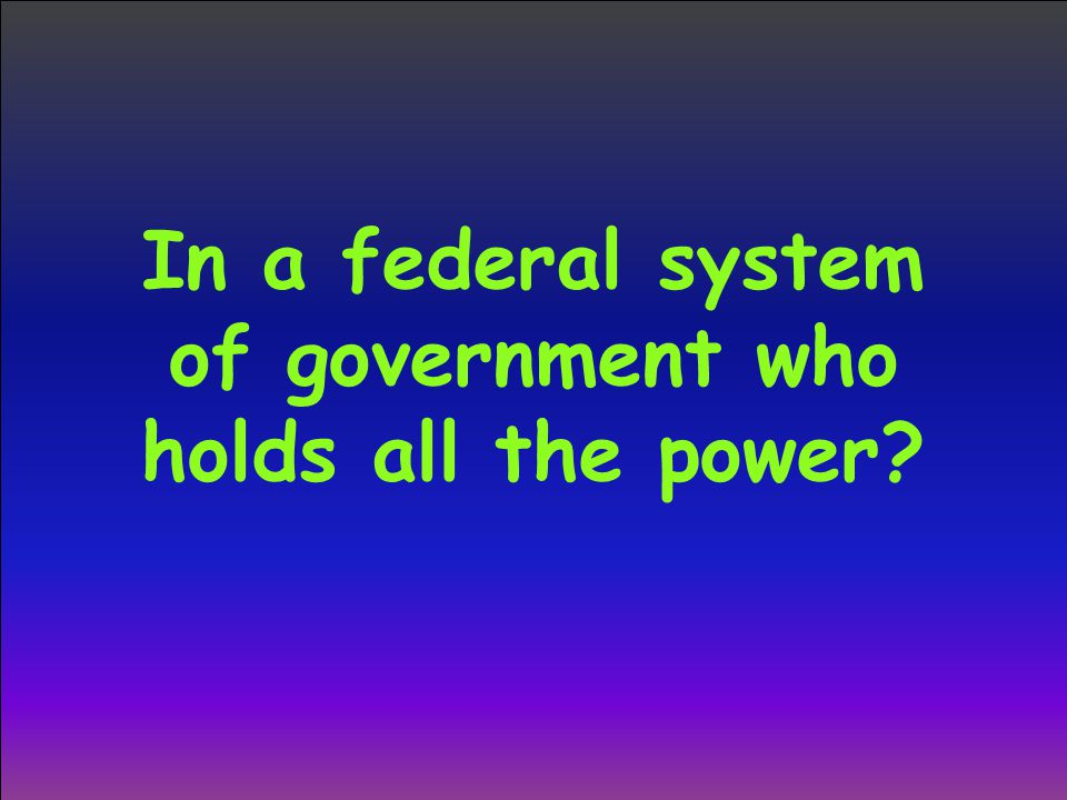 In a federal system of government who holds all the power