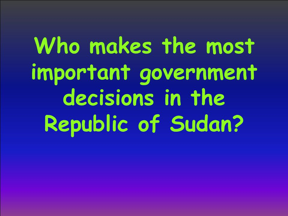 Who makes the most important government decisions in the Republic of Sudan