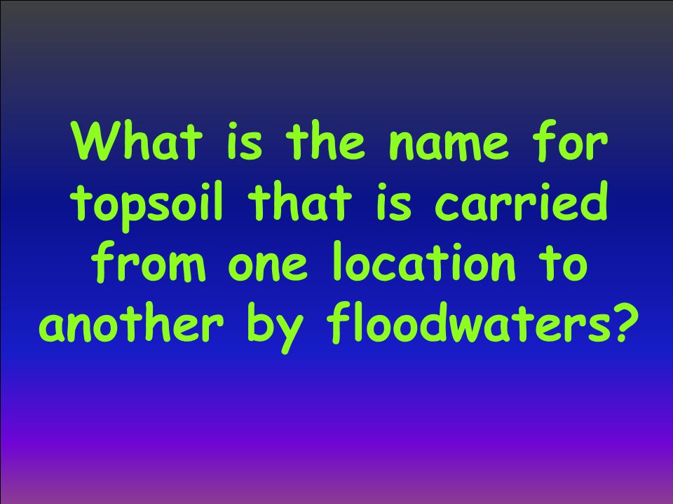 What is the name for topsoil that is carried from one location to another by floodwaters