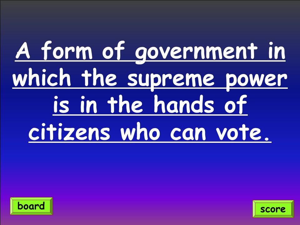 A form of government in which the supreme power is in the hands of citizens who can vote.