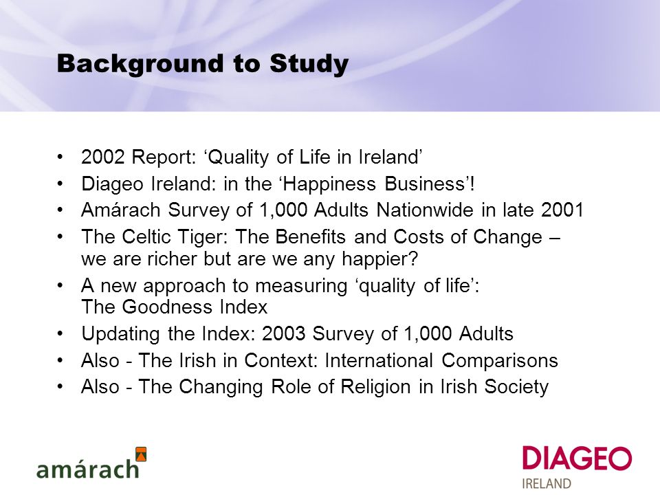 Background to Study 2002 Report: 'Quality of Life in Ireland' Diageo Ireland: in the 'Happiness Business'.