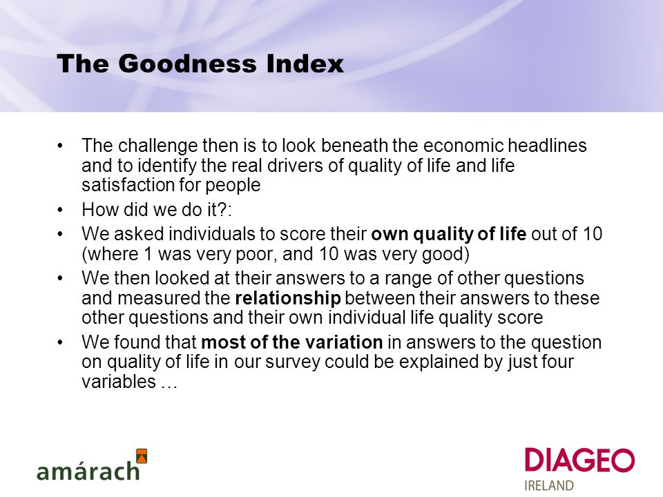 The challenge then is to look beneath the economic headlines and to identify the real drivers of quality of life and life satisfaction for people How did we do it : We asked individuals to score their own quality of life out of 10 (where 1 was very poor, and 10 was very good) We then looked at their answers to a range of other questions and measured the relationship between their answers to these other questions and their own individual life quality score We found that most of the variation in answers to the question on quality of life in our survey could be explained by just four variables …