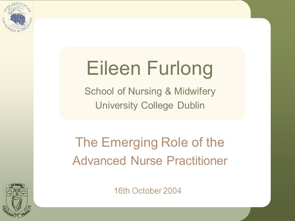 Eileen Furlong 16th October 2004 School of Nursing & Midwifery University College Dublin The Emerging Role of the Advanced Nurse Practitioner