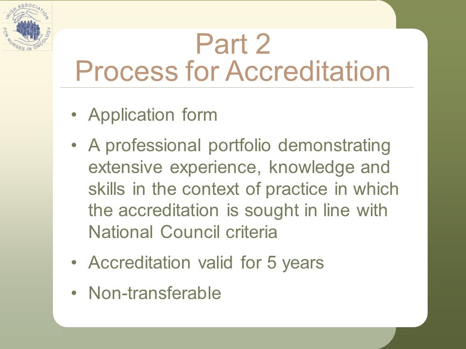 Application form A professional portfolio demonstrating extensive experience, knowledge and skills in the context of practice in which the accreditation is sought in line with National Council criteria Accreditation valid for 5 years Non-transferable Part 2 Process for Accreditation