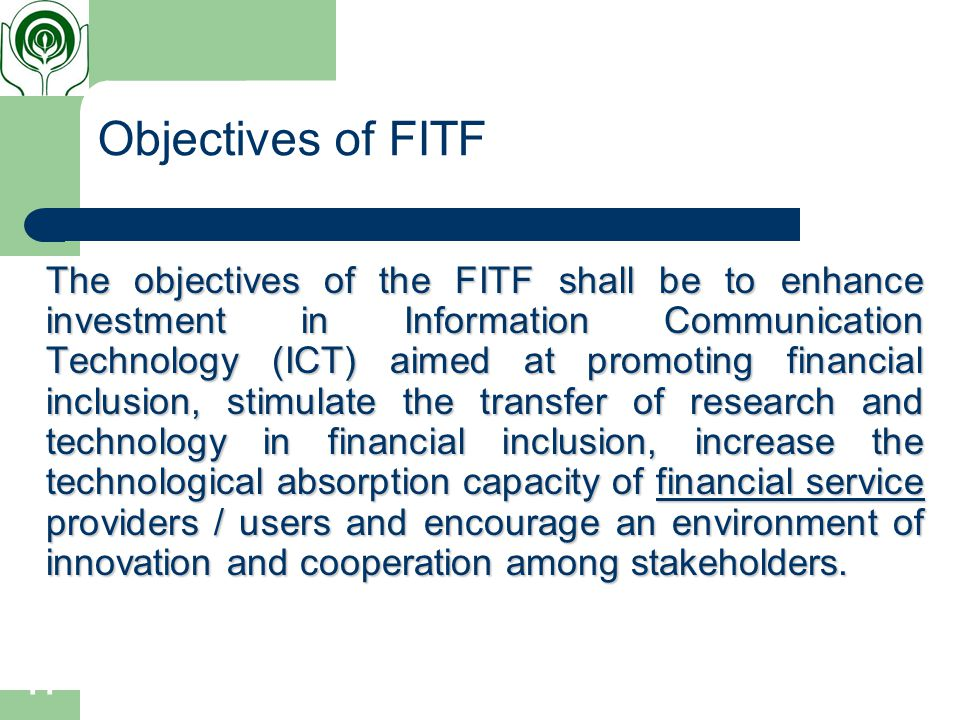 11 Objectives of FITF The objectives of the FITF shall be to enhance investment in Information Communication Technology (ICT) aimed at promoting financial inclusion, stimulate the transfer of research and technology in financial inclusion, increase the technological absorption capacity of financial service providers / users and encourage an environment of innovation and cooperation among stakeholders.