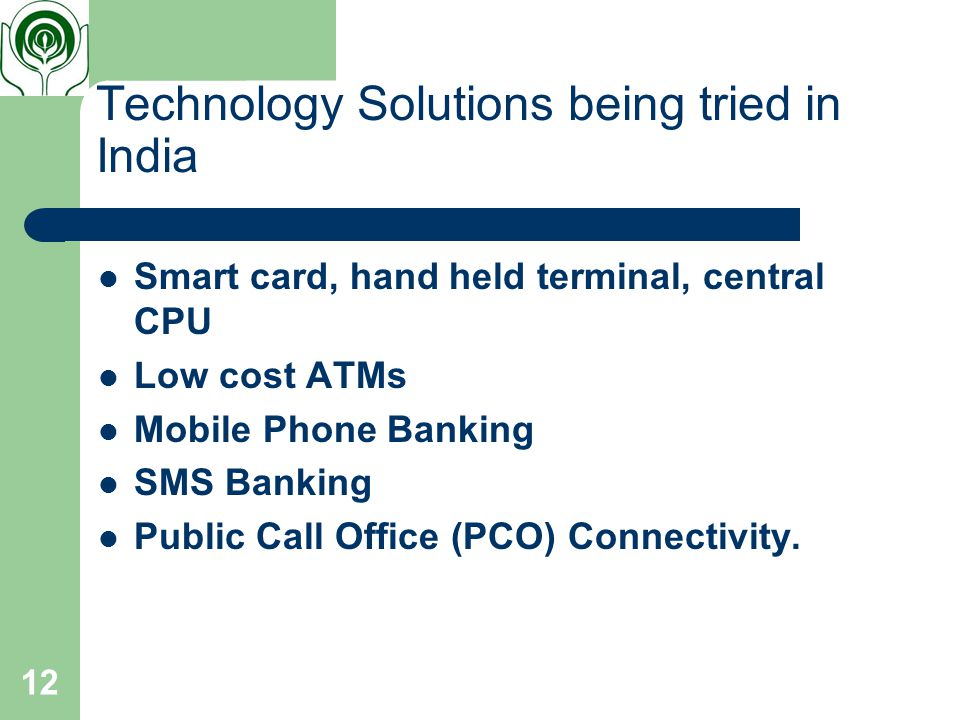 12 Technology Solutions being tried in India Smart card, hand held terminal, central CPU Low cost ATMs Mobile Phone Banking SMS Banking Public Call Office (PCO) Connectivity.