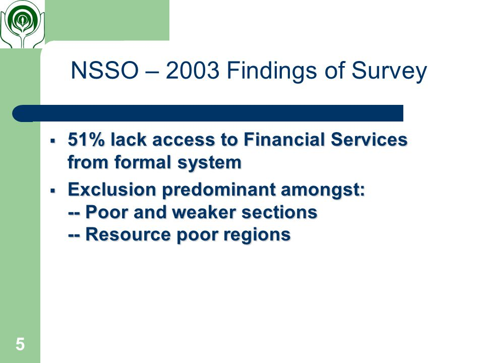 5 NSSO – 2003 Findings of Survey  51% lack access to Financial Services from formal system  Exclusion predominant amongst: -- Poor and weaker sections -- Resource poor regions