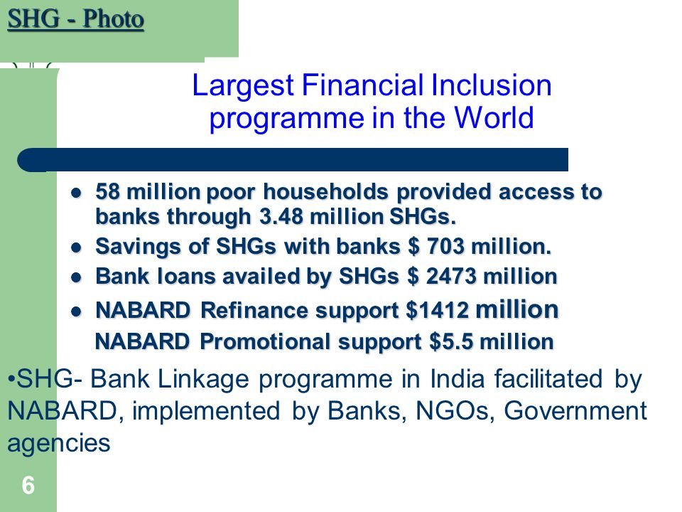 6 Largest Financial Inclusion programme in the World 58 million poor households provided access to banks through 3.48 million SHGs.