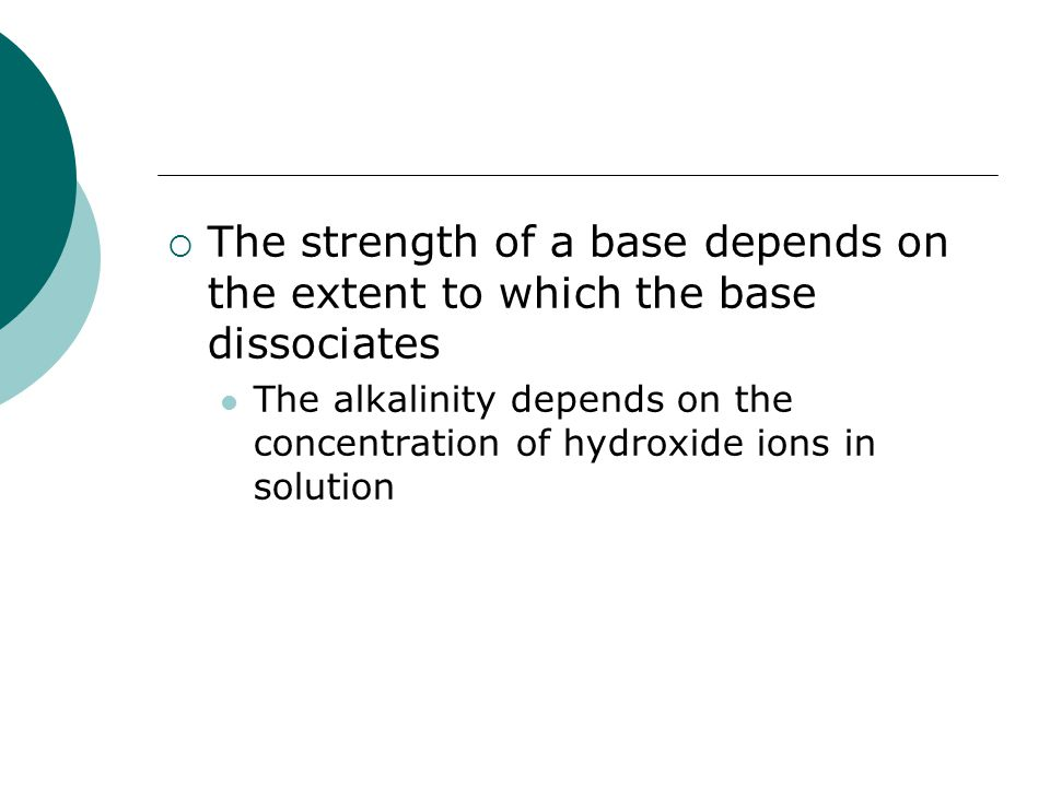  The strength of a base depends on the extent to which the base dissociates The alkalinity depends on the concentration of hydroxide ions in solution