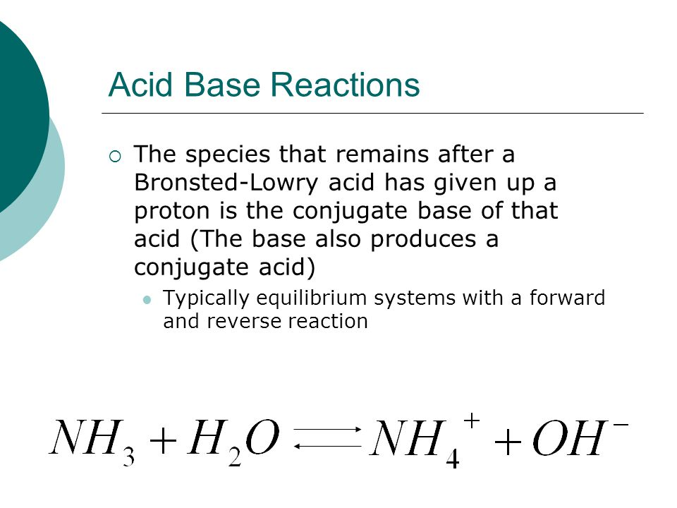 Acid Base Reactions  The species that remains after a Bronsted-Lowry acid has given up a proton is the conjugate base of that acid (The base also produces a conjugate acid) Typically equilibrium systems with a forward and reverse reaction