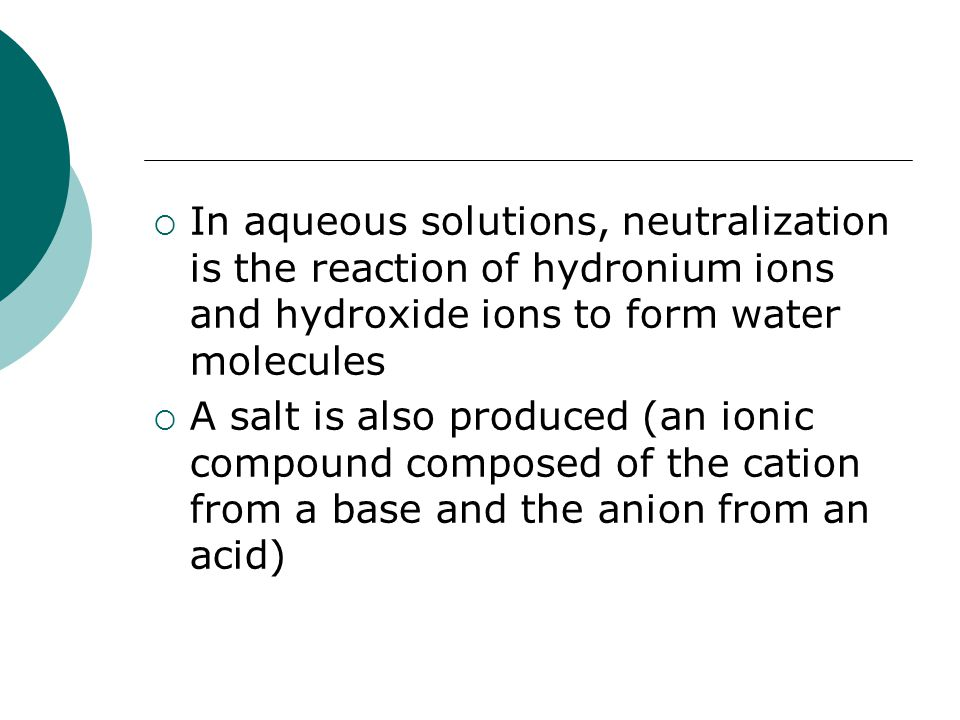  In aqueous solutions, neutralization is the reaction of hydronium ions and hydroxide ions to form water molecules  A salt is also produced (an ionic compound composed of the cation from a base and the anion from an acid)