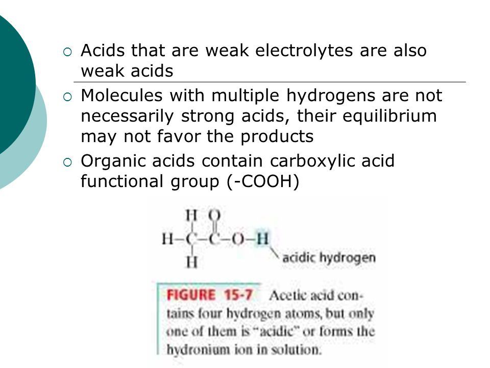  Acids that are weak electrolytes are also weak acids  Molecules with multiple hydrogens are not necessarily strong acids, their equilibrium may not favor the products  Organic acids contain carboxylic acid functional group (-COOH)