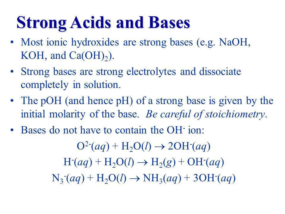 Most ionic hydroxides are strong bases (e.g. NaOH, KOH, and Ca(OH) 2 ).