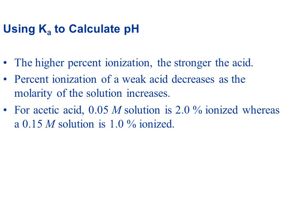 Using K a to Calculate pH The higher percent ionization, the stronger the acid.