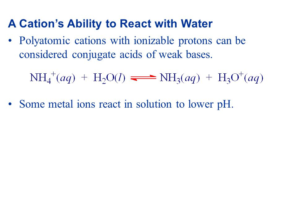 A Cation's Ability to React with Water Polyatomic cations with ionizable protons can be considered conjugate acids of weak bases.