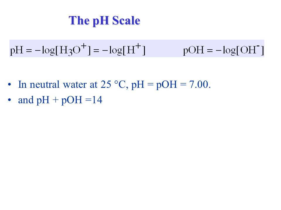 In neutral water at 25  C, pH = pOH = and pH + pOH =14 The pH Scale
